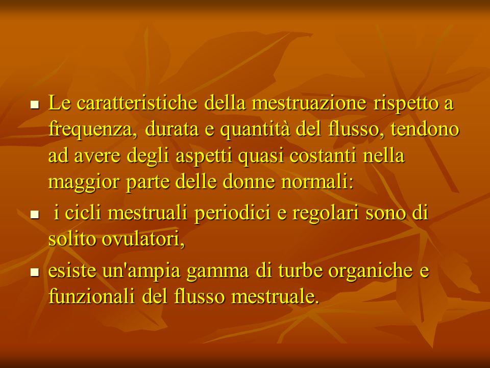 Le caratteristiche della mestruazione rispetto a frequenza, durata e quantità del flusso, tendono ad avere degli aspetti quasi costanti nella maggior parte delle donne normali: Le caratteristiche della mestruazione rispetto a frequenza, durata e quantità del flusso, tendono ad avere degli aspetti quasi costanti nella maggior parte delle donne normali: i cicli mestruali periodici e regolari sono di solito ovulatori, i cicli mestruali periodici e regolari sono di solito ovulatori, esiste un ampia gamma di turbe organiche e funzionali del flusso mestruale.