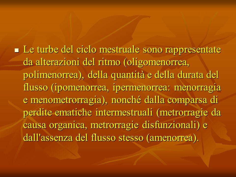 Le turbe del ciclo mestruale sono rappresentate da alterazioni del ritmo (oligomenorrea, polimenorrea), della quantità e della durata del flusso (ipomenorrea, ipermenorrea: menorragia e menometrorragia), nonché dalla comparsa di perdite ematiche intermestruali (metrorragie da causa organica, metrorragie disfunzionali) e dall assenza del flusso stesso (amenorrea).