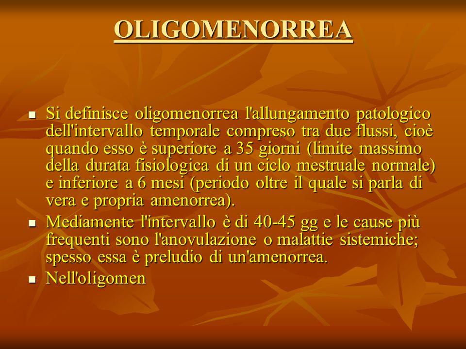 OLIGOMENORREA Si definisce oligomenorrea l allungamento patologico dell intervallo temporale compreso tra due flussi, cioè quando esso è superiore a 35 giorni (limite massimo della durata fisiologica di un ciclo mestruale normale) e inferiore a 6 mesi (periodo oltre il quale si parla di vera e propria amenorrea).
