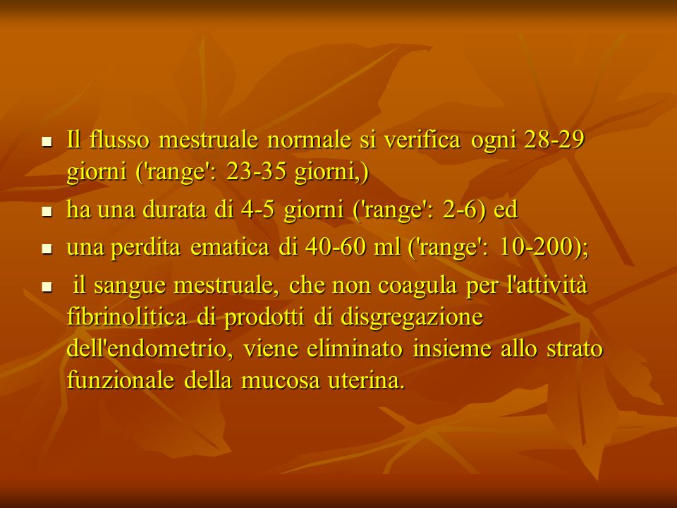 Il flusso mestruale normale si verifica ogni 28-29 giorni ( range : 23-35 giorni,) Il flusso mestruale normale si verifica ogni 28-29 giorni ( range : 23-35 giorni,) ha una durata di 4-5 giorni ( range : 2-6) ed ha una durata di 4-5 giorni ( range : 2-6) ed una perdita ematica di 40-60 ml ( range : 10-200); una perdita ematica di 40-60 ml ( range : 10-200); il sangue mestruale, che non coagula per l attività fibrinolitica di prodotti di disgregazione dell endometrio, viene eliminato insieme allo strato funzionale della mucosa uterina.