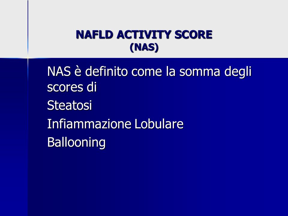 NAFLD ACTIVITY SCORE (NAS) NAS è definito come la somma degli scores di Steatosi Infiammazione Lobulare Ballooning