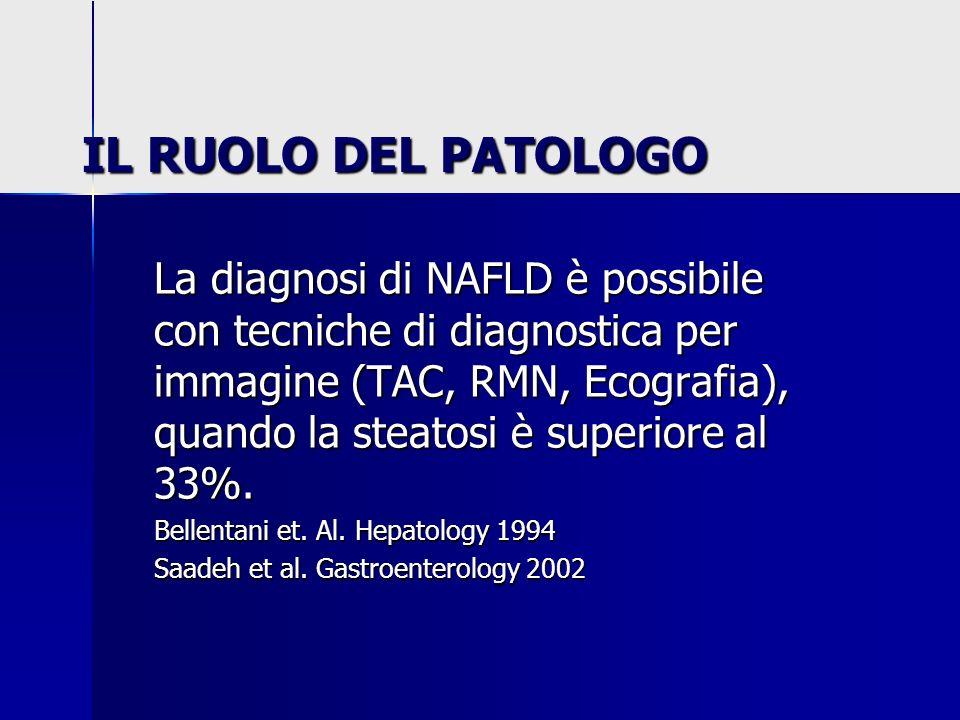 IL RUOLO DEL PATOLOGO La diagnosi di NAFLD è possibile con tecniche di diagnostica per immagine (TAC, RMN, Ecografia), quando la steatosi è superiore