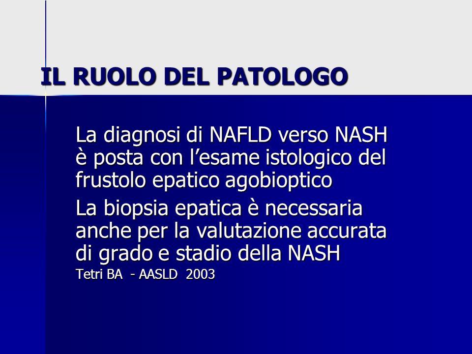 IL RUOLO DEL PATOLOGO La diagnosi di NAFLD verso NASH è posta con lesame istologico del frustolo epatico agobioptico La biopsia epatica è necessaria a