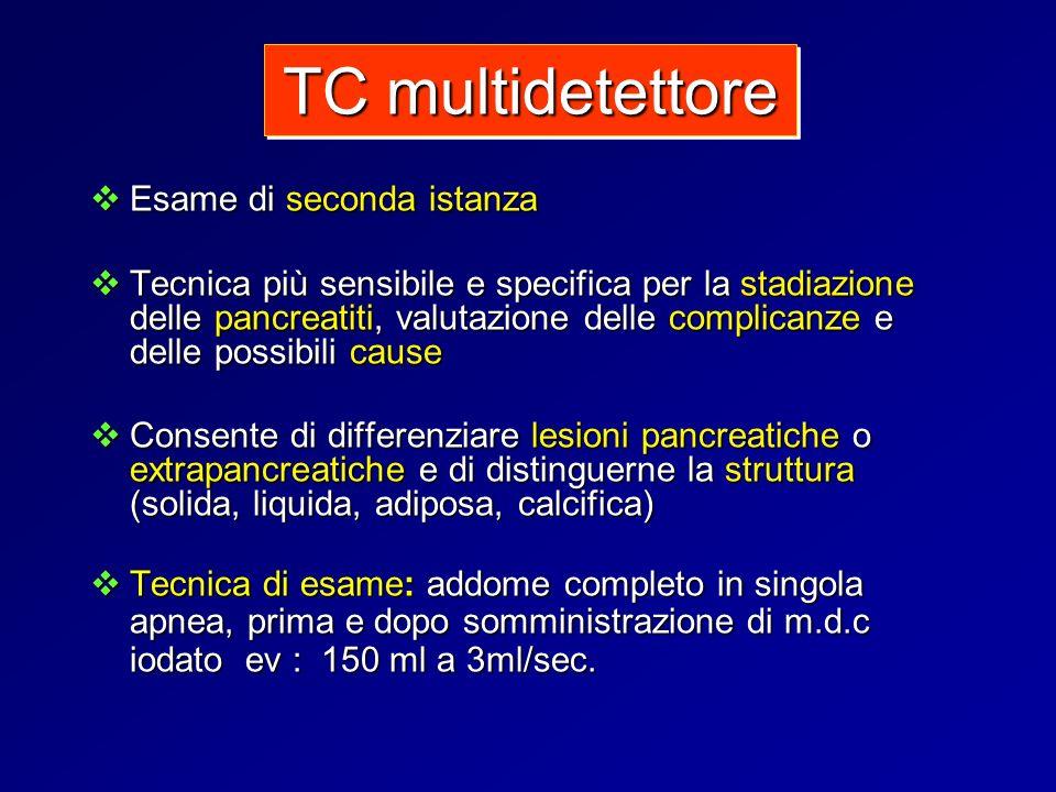 TC multidetettore Esame di seconda istanza Esame di seconda istanza Tecnica più sensibile e specifica per la stadiazione delle pancreatiti, valutazion