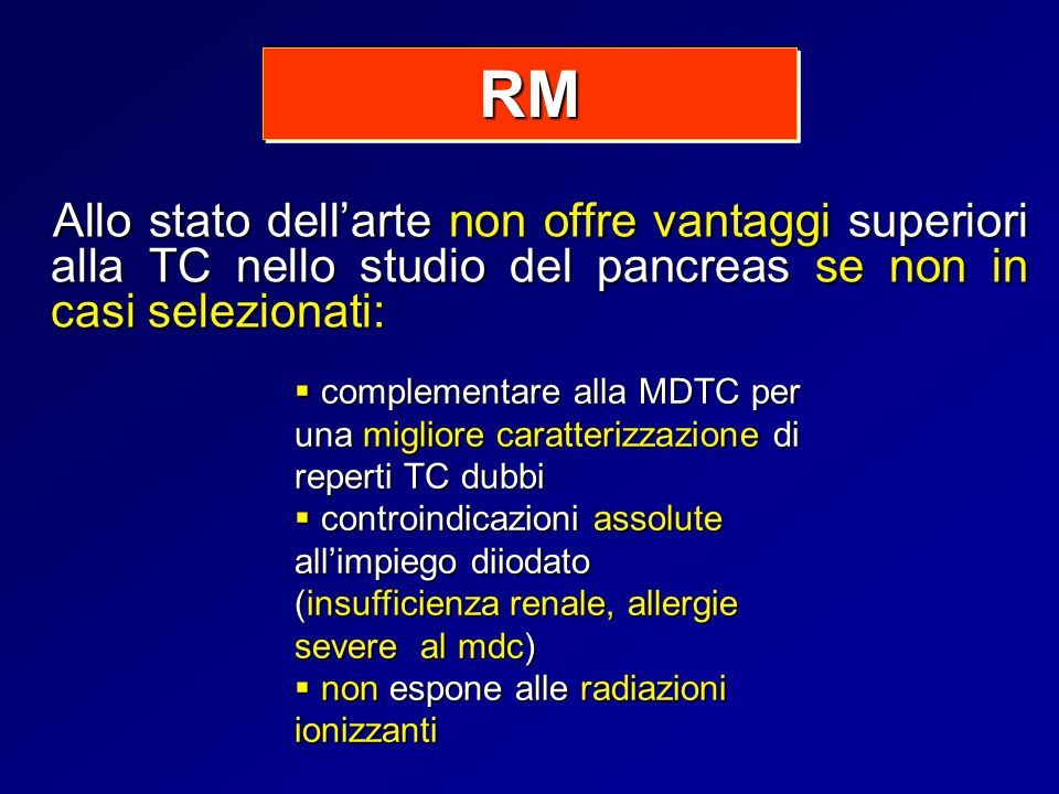 Allo stato dellarte non offre vantaggi superiori alla TC nello studio del pancreas se non in casi selezionati: RMRM complementare alla MDTC per una mi