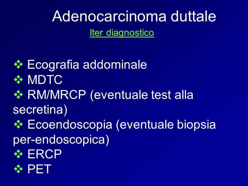 Adenocarcinoma duttale Iter diagnostico Ecografia addominale MDTC RM/MRCP (eventuale test alla secretina) Ecoendoscopia (eventuale biopsia per-endosco