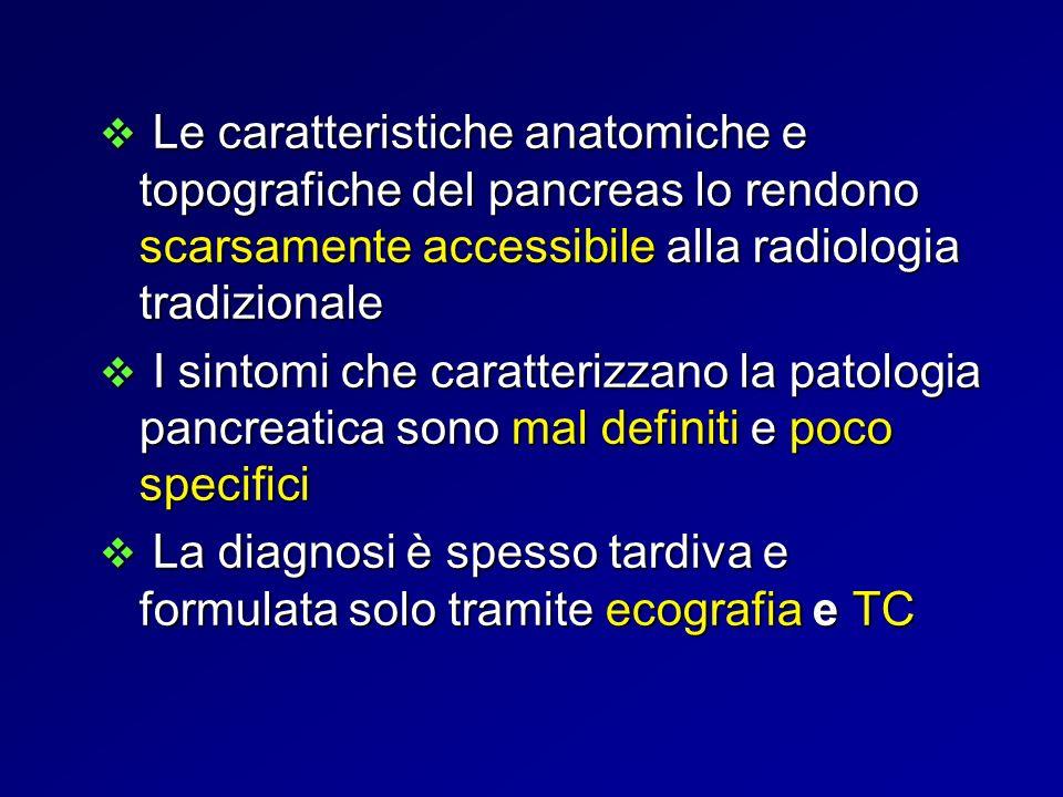 ITER DIAGNOSTICO RADIOLOGICO Ecografia (I° istanza) Ecografia (I° istanza) TC multidetettore (II°istanza) TC multidetettore (II°istanza) RM (III°istanza) RM (III°istanza) La radiologia tradizionale non consente la visualizzazione diretta dellorgano ma i segni indiretti di patologia pancreatica, in particolare le modificazioni indotte sugli organi limitrofi
