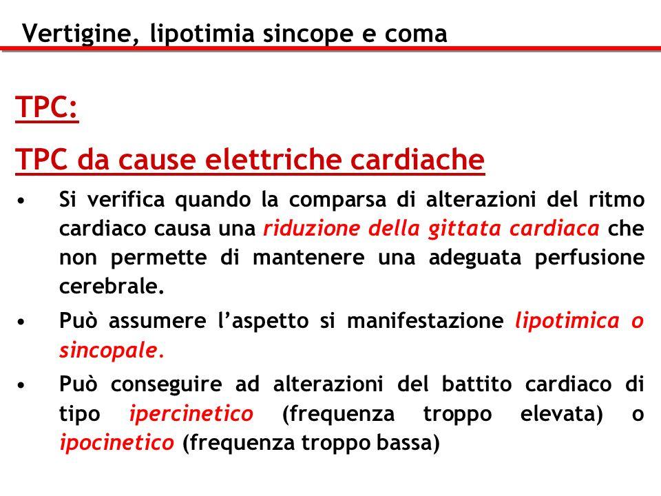 Vertigine, lipotimia sincope e coma TPC: TPC da cause elettriche cardiache Si verifica quando la comparsa di alterazioni del ritmo cardiaco causa una