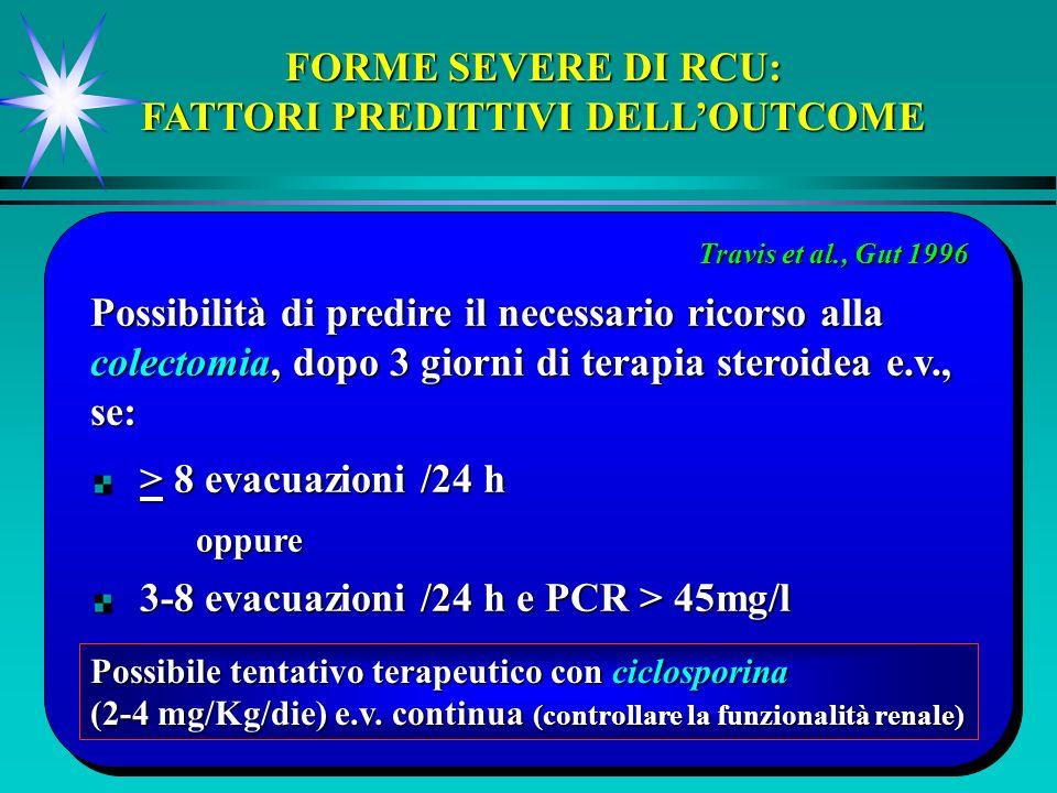 FORME SEVERE DI RCU: FATTORI PREDITTIVI DELLOUTCOME > 8 evacuazioni /24 h > 8 evacuazioni /24 hoppure 3-8 evacuazioni /24 h e PCR > 45mg/l 3-8 evacuazioni /24 h e PCR > 45mg/l Possibilità di predire il necessario ricorso alla colectomia, dopo 3 giorni di terapia steroidea e.v., se: Travis et al., Gut 1996 Possibile tentativo terapeutico con ciclosporina (2-4 mg/Kg/die) e.v.