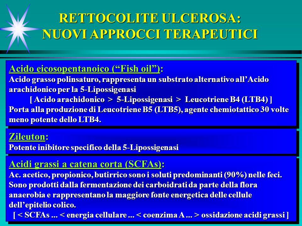 RETTOCOLITE ULCEROSA: NUOVI APPROCCI TERAPEUTICI Acido eicosopentanoico (Fish oil): Acido grasso polinsaturo, rappresenta un substrato alternativo allAcido arachidonico per la 5-Lipossigenasi [ Acido arachidonico > 5-Lipossigenasi > Leucotriene B4 (LTB4) ] Porta alla produzione di Leucotriene B5 (LTB5), agente chemiotattico 30 volte meno potente dello LTB4.