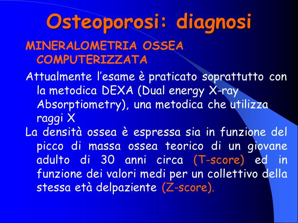 Osteoporosi: diagnosi MINERALOMETRIA OSSEA COMPUTERIZZATA Attualmente lesame è praticato soprattutto con la metodica DEXA (Dual energy X-ray Absorptio