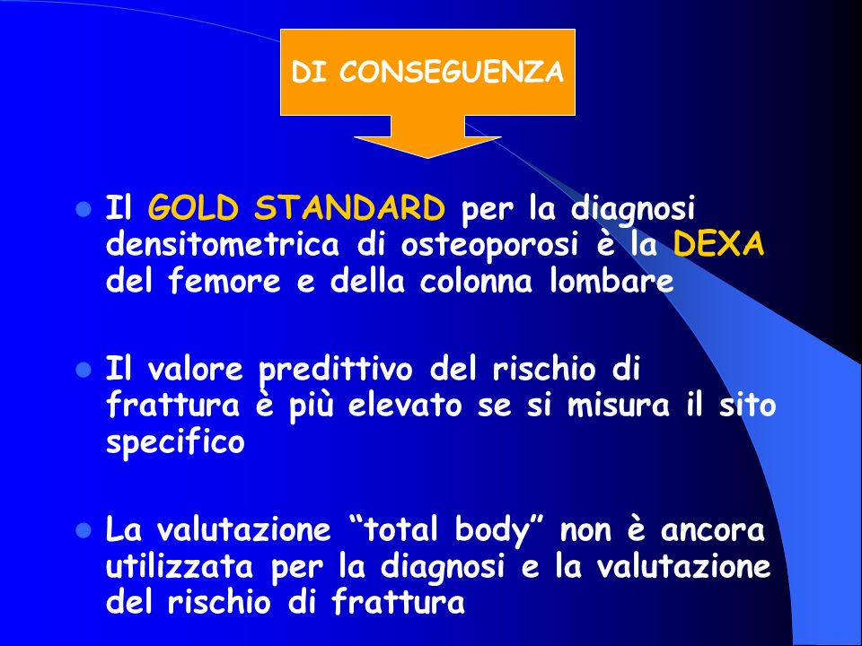Il GOLD STANDARD per la diagnosi densitometrica di osteoporosi è la DEXA del femore e della colonna lombare Il valore predittivo del rischio di frattu
