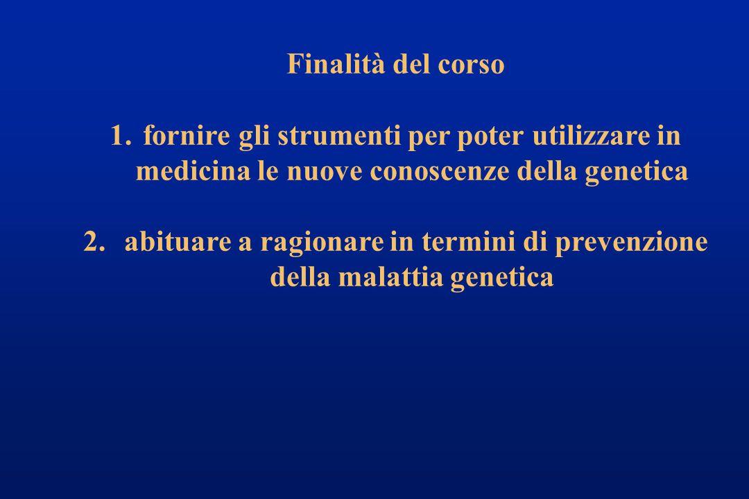 Finalità del corso 1.fornire gli strumenti per poter utilizzare in medicina le nuove conoscenze della genetica 2. abituare a ragionare in termini di p