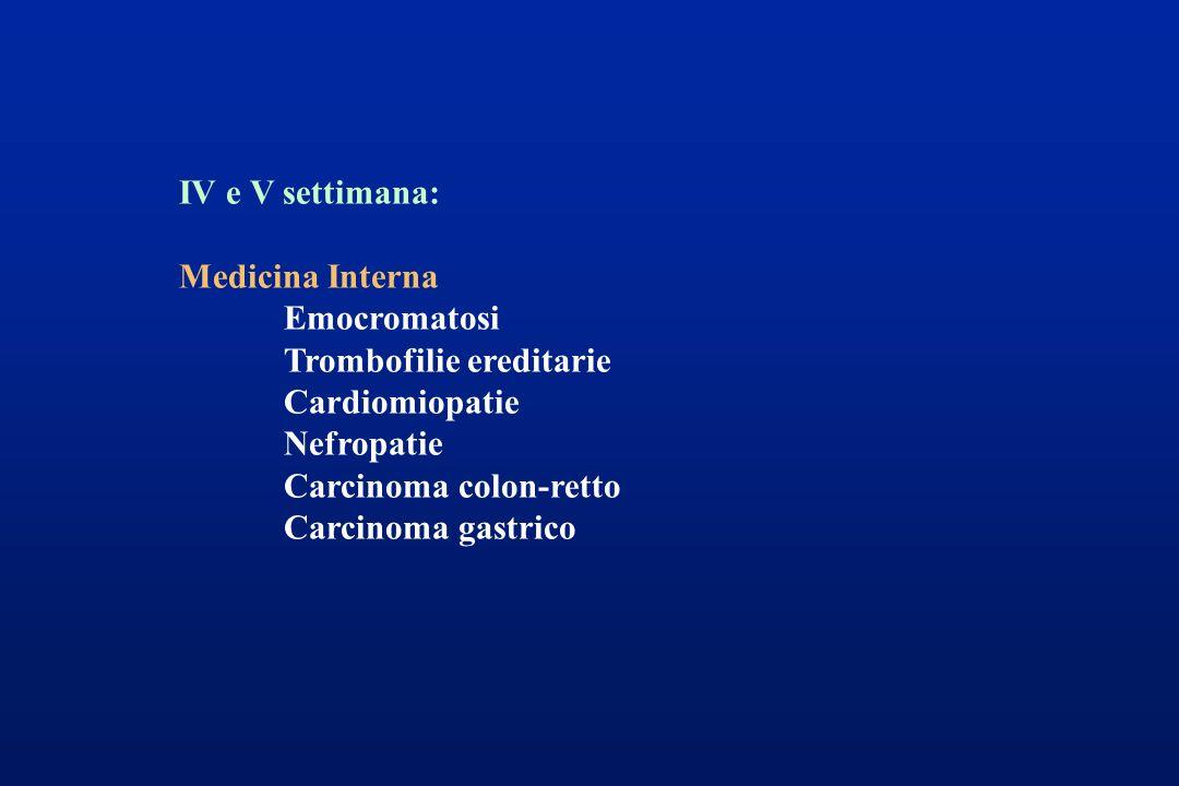 IV e V settimana: Medicina Interna Emocromatosi Trombofilie ereditarie Cardiomiopatie Nefropatie Carcinoma colon-retto Carcinoma gastrico