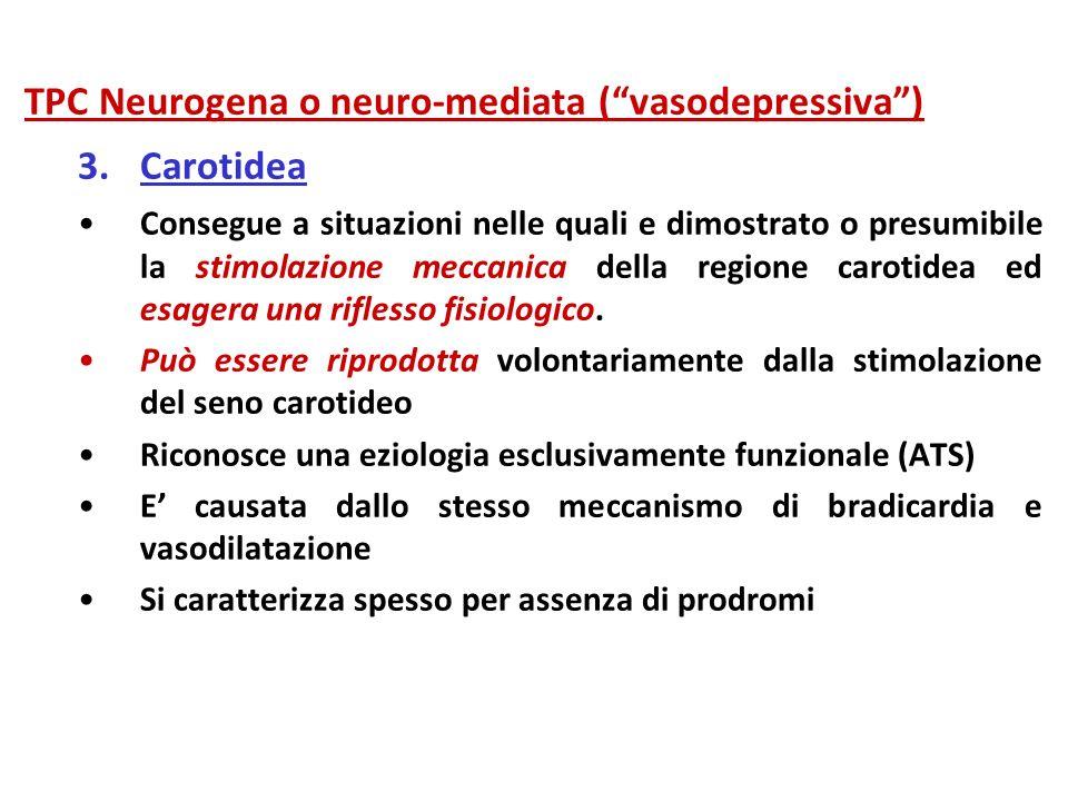 TPC Neurogena o neuro-mediata (vasodepressiva) 3.Carotidea Consegue a situazioni nelle quali e dimostrato o presumibile la stimolazione meccanica dell