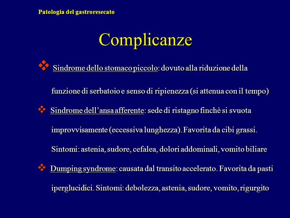 Patologia del gastroresecato Complicanze Sindrome dello stomaco piccolo: dovuto alla riduzione della funzione di serbatoio e senso di ripienezza (si a