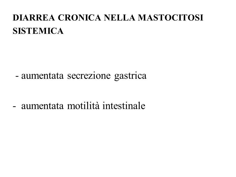 DIARREA CRONICA NELLA MASTOCITOSI SISTEMICA - aumentata secrezione gastrica - aumentata motilità intestinale