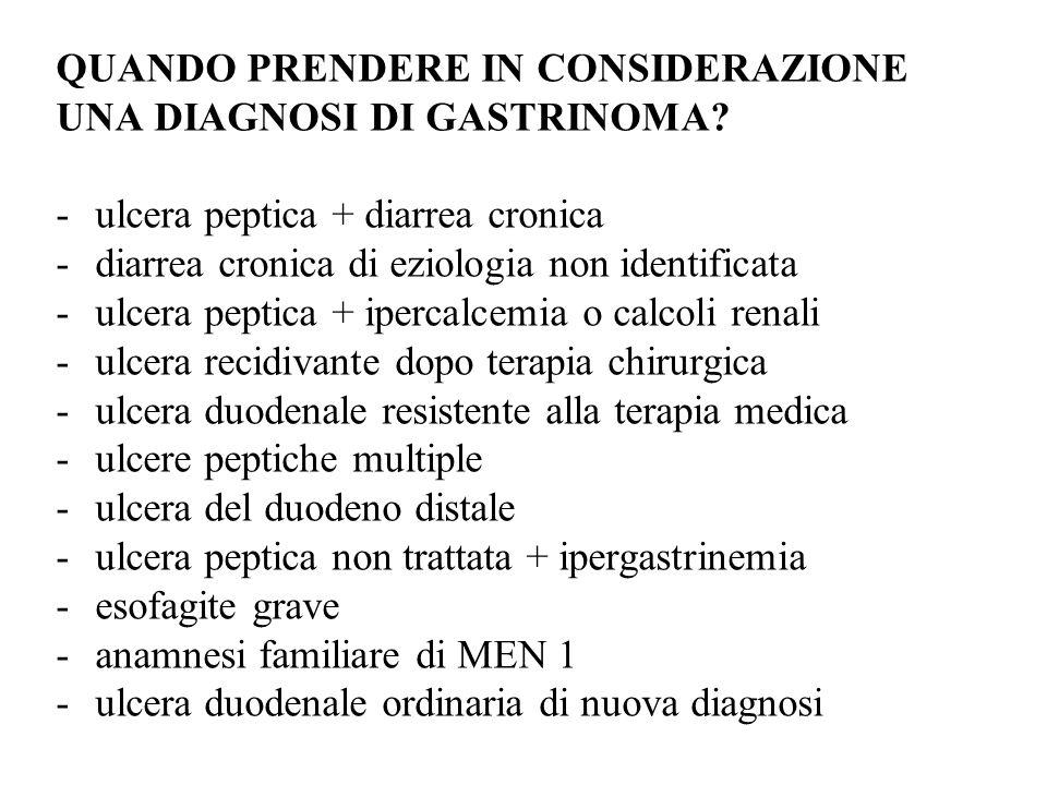 QUANDO PRENDERE IN CONSIDERAZIONE UNA DIAGNOSI DI GASTRINOMA? -ulcera peptica + diarrea cronica -diarrea cronica di eziologia non identificata -ulcera