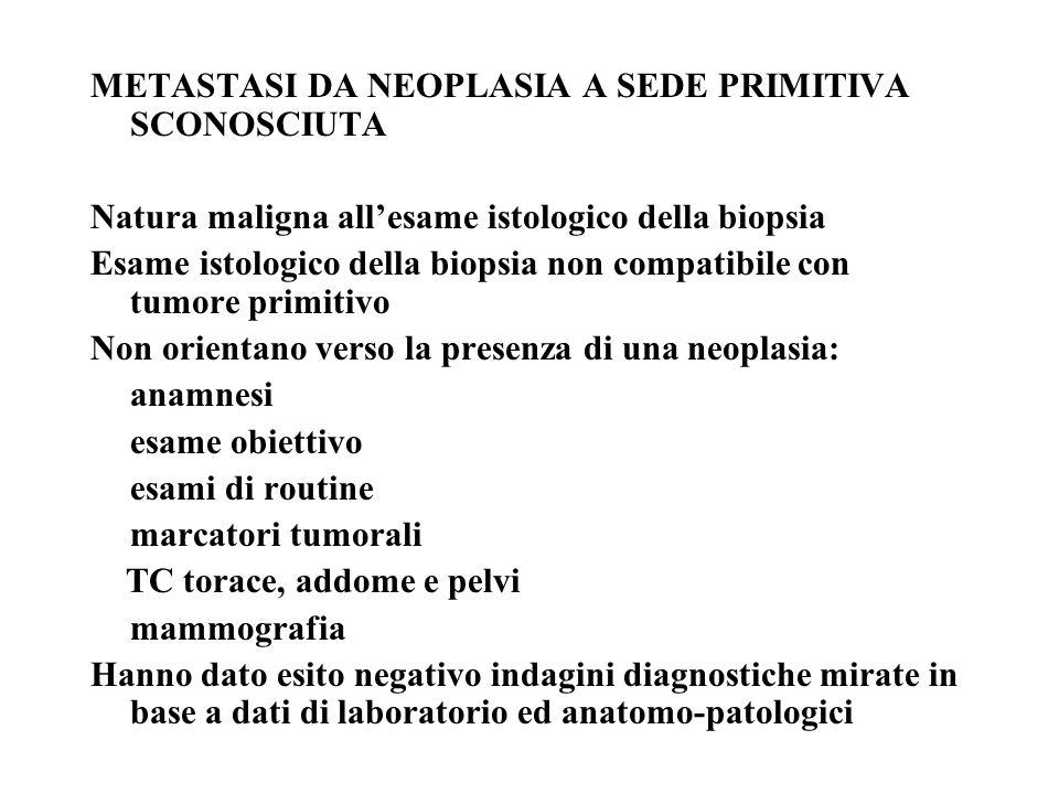 METASTASI DA NEOPLASIA A SEDE PRIMITIVA SCONOSCIUTA Natura maligna allesame istologico della biopsia Esame istologico della biopsia non compatibile co