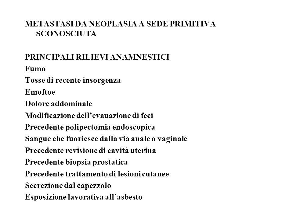 METASTASI DA NEOPLASIA A SEDE PRIMITIVA SCONOSCIUTA PRINCIPALI RILIEVI ANAMNESTICI Fumo Tosse di recente insorgenza Emoftoe Dolore addominale Modificazione dellevauazione di feci Precedente polipectomia endoscopica Sangue che fuoriesce dalla via anale o vaginale Precedente revisione di cavità uterina Precedente biopsia prostatica Precedente trattamento di lesioni cutanee Secrezione dal capezzolo Esposizione lavorativa allasbesto