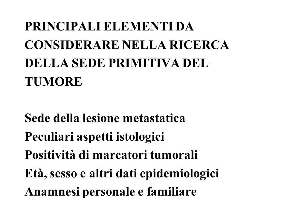 PRINCIPALI ELEMENTI DA CONSIDERARE NELLA RICERCA DELLA SEDE PRIMITIVA DEL TUMORE Sede della lesione metastatica Peculiari aspetti istologici Positivit