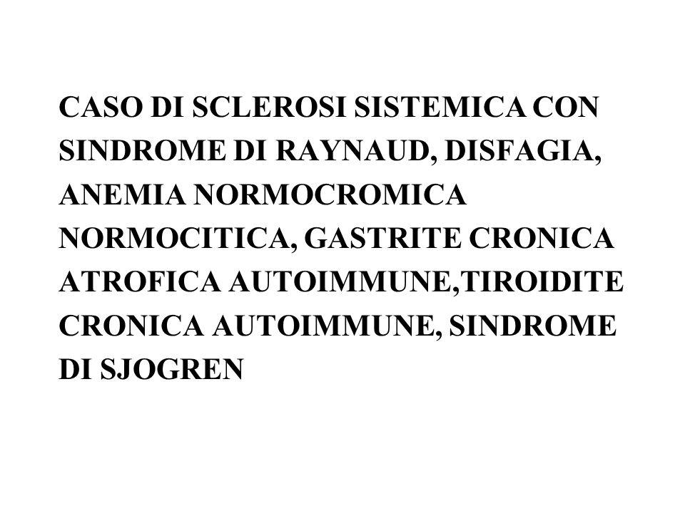 CASO DI SCLEROSI SISTEMICA CON SINDROME DI RAYNAUD, DISFAGIA, ANEMIA NORMOCROMICA NORMOCITICA, GASTRITE CRONICA ATROFICA AUTOIMMUNE,TIROIDITE CRONICA