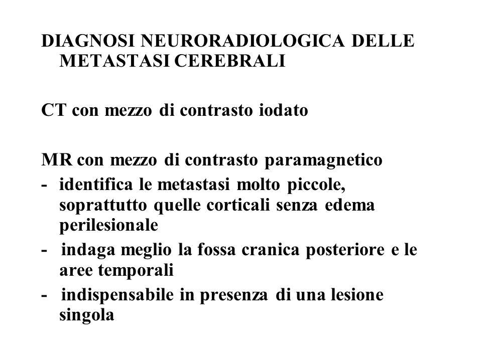 DIAGNOSI NEURORADIOLOGICA DELLE METASTASI CEREBRALI CT con mezzo di contrasto iodato MR con mezzo di contrasto paramagnetico -identifica le metastasi molto piccole, soprattutto quelle corticali senza edema perilesionale - indaga meglio la fossa cranica posteriore e le aree temporali - indispensabile in presenza di una lesione singola