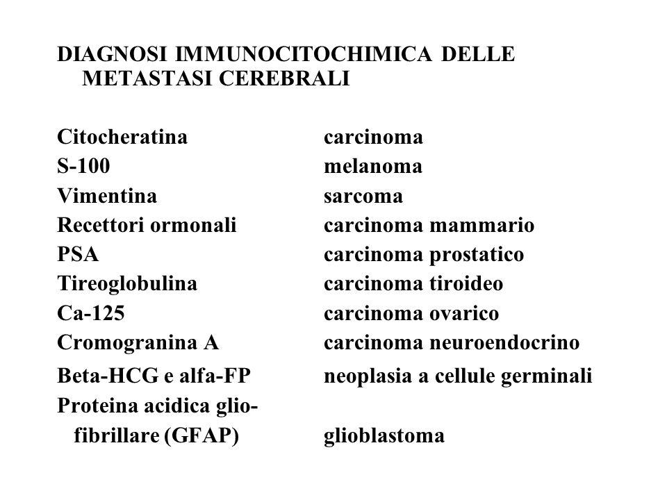 DIAGNOSI IMMUNOCITOCHIMICA DELLE METASTASI CEREBRALI Citocheratinacarcinoma S-100melanoma Vimentinasarcoma Recettori ormonalicarcinoma mammario PSAcarcinoma prostatico Tireoglobulinacarcinoma tiroideo Ca-125carcinoma ovarico Cromogranina Acarcinoma neuroendocrino Beta-HCG e alfa-FPneoplasia a cellule germinali Proteina acidica glio- fibrillare (GFAP)glioblastoma