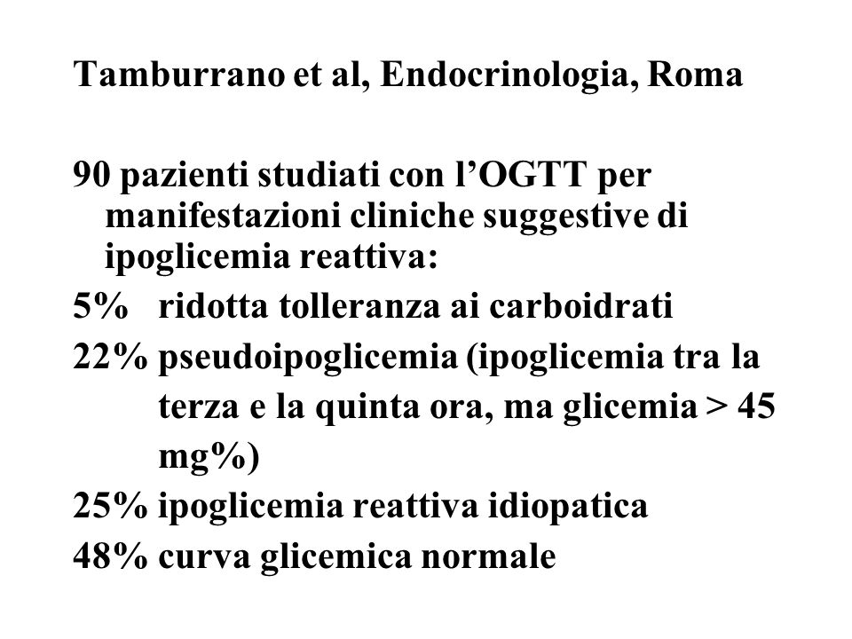 Tamburrano et al, Endocrinologia, Roma 90 pazienti studiati con lOGTT per manifestazioni cliniche suggestive di ipoglicemia reattiva: 5%ridotta tolleranza ai carboidrati 22%pseudoipoglicemia (ipoglicemia tra la terza e la quinta ora, ma glicemia > 45 mg%) 25%ipoglicemia reattiva idiopatica 48%curva glicemica normale