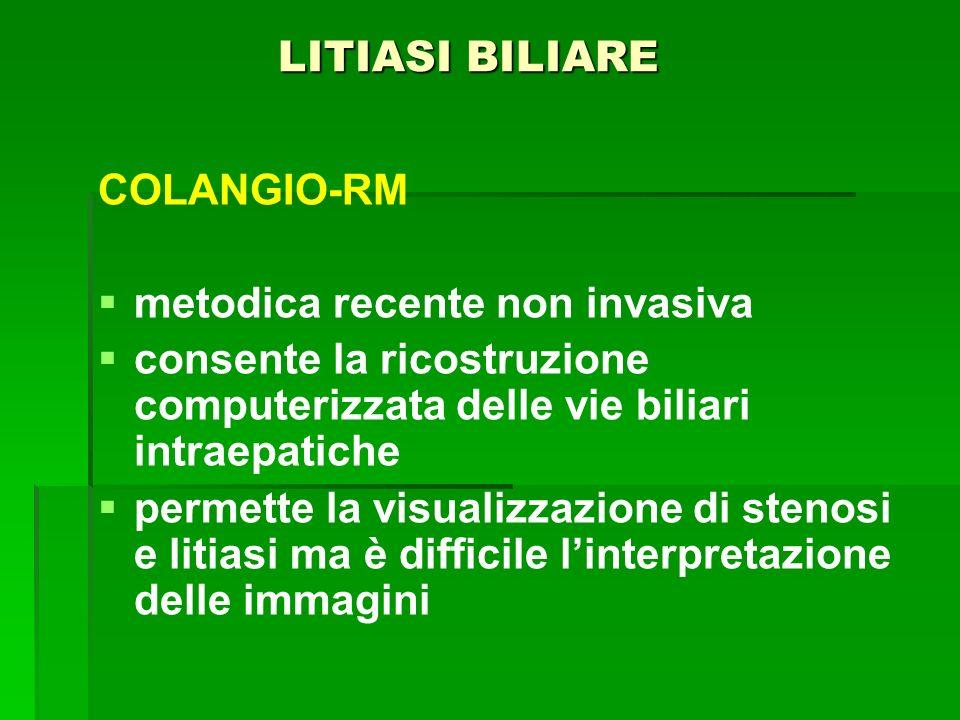 LITIASI BILIARE LITIASI BILIARE COLANGIO-RM metodica recente non invasiva consente la ricostruzione computerizzata delle vie biliari intraepatiche per