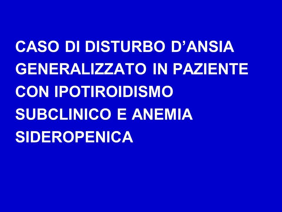 CASO DI DISTURBO DANSIA GENERALIZZATO IN PAZIENTE CON IPOTIROIDISMO SUBCLINICO E ANEMIA SIDEROPENICA