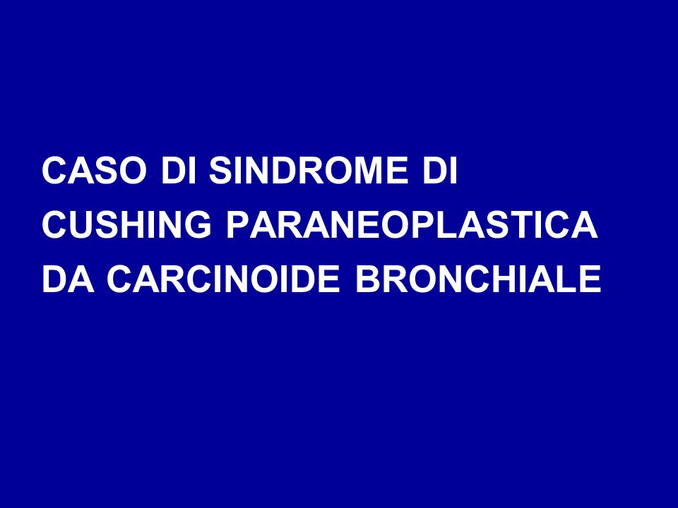 CASO DI SINDROME DI CUSHING PARANEOPLASTICA DA CARCINOIDE BRONCHIALE