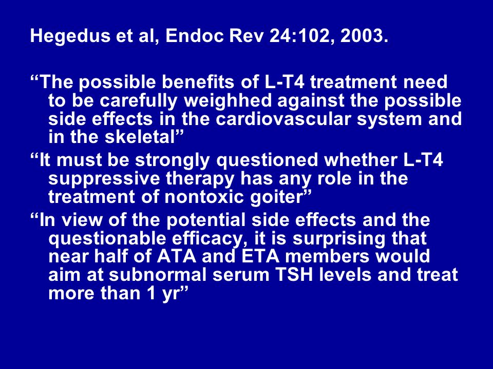 Hegedus et al, Endoc Rev 24:102, 2003. The possible benefits of L-T4 treatment need to be carefully weighhed against the possible side effects in the