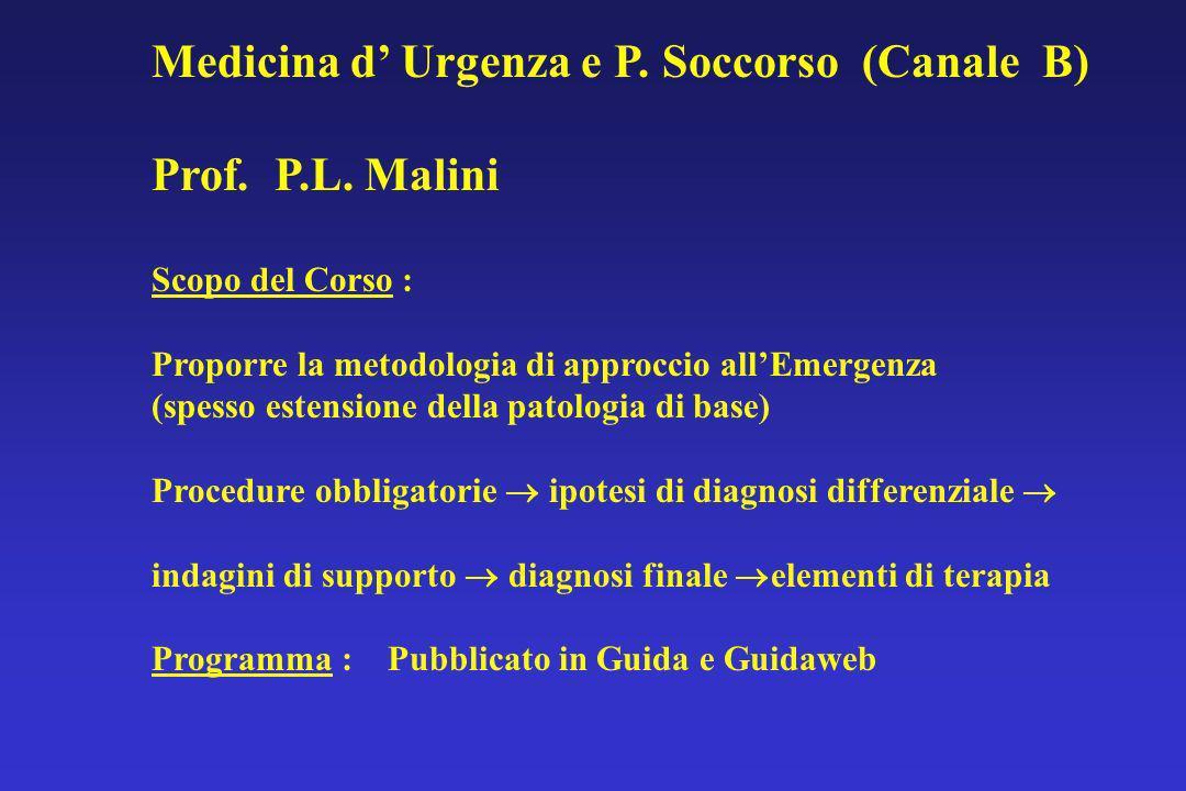 Medicina d Urgenza e P. Soccorso (Canale B) Prof. P.L. Malini Scopo del Corso : Proporre la metodologia di approccio allEmergenza (spesso estensione d