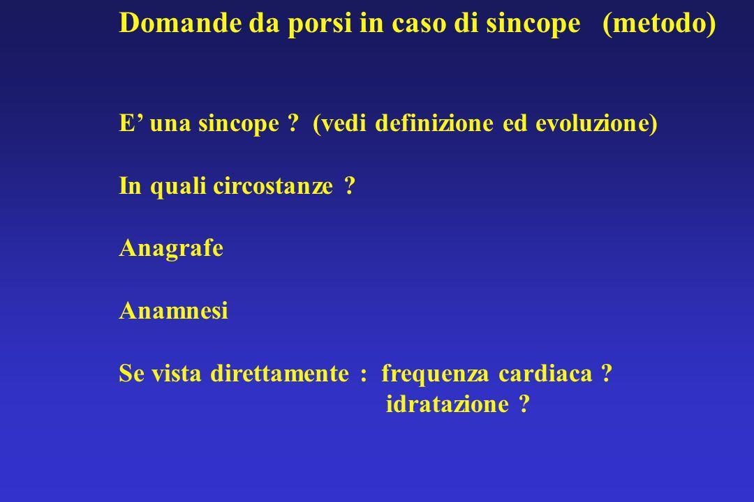 Domande da porsi in caso di sincope (metodo) E una sincope ? (vedi definizione ed evoluzione) In quali circostanze ? Anagrafe Anamnesi Se vista dirett