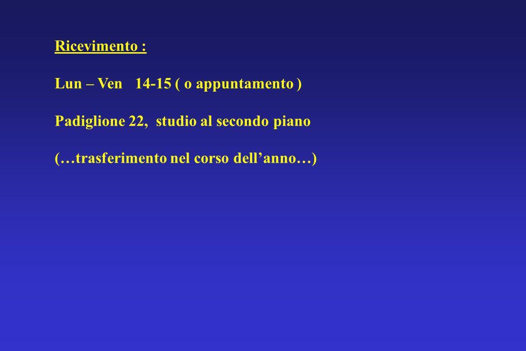 Ricevimento : Lun – Ven 14-15 ( o appuntamento ) Padiglione 22, studio al secondo piano (…trasferimento nel corso dellanno…)