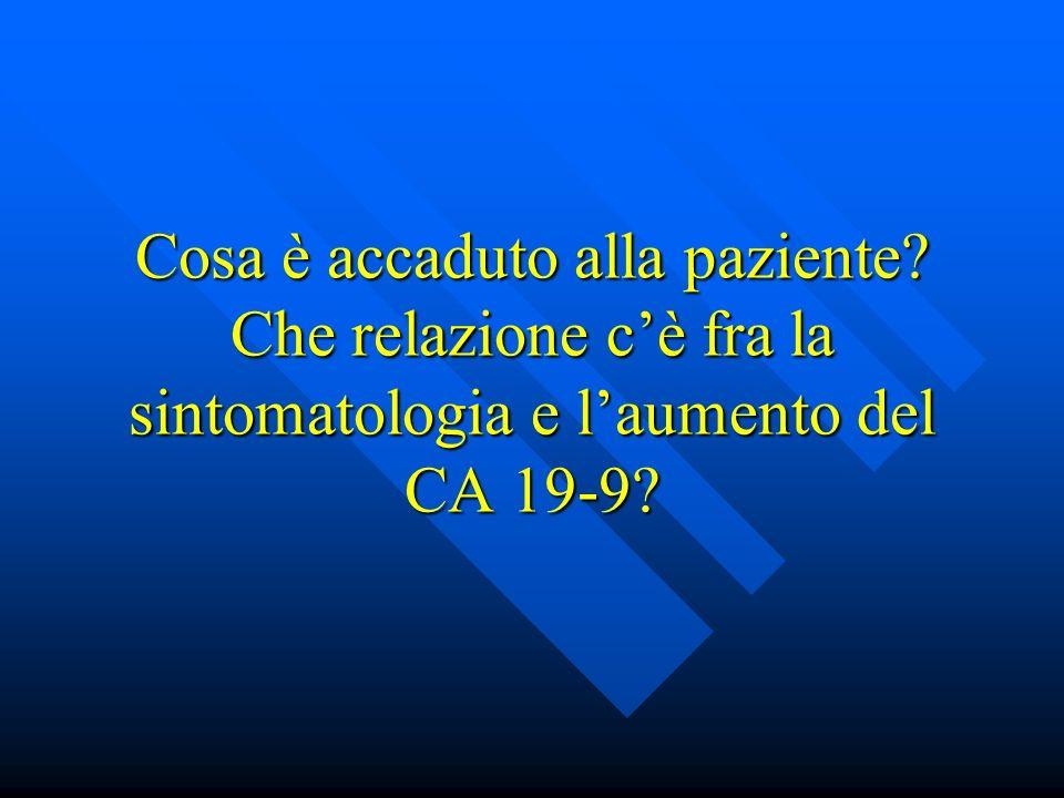 Cosa è accaduto alla paziente? Che relazione cè fra la sintomatologia e laumento del CA 19-9?