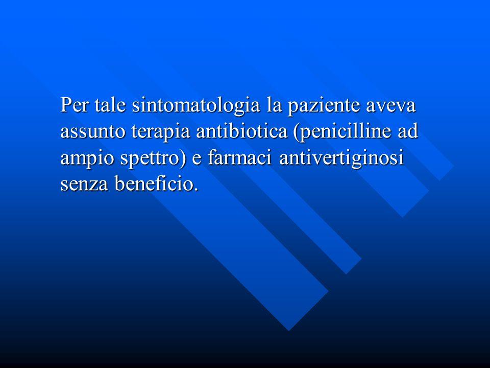Per tale sintomatologia la paziente aveva assunto terapia antibiotica (penicilline ad ampio spettro) e farmaci antivertiginosi senza beneficio.
