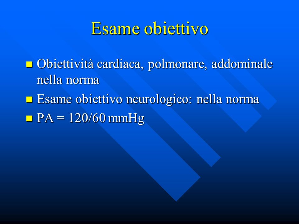 Esame obiettivo Obiettività cardiaca, polmonare, addominale nella norma Obiettività cardiaca, polmonare, addominale nella norma Esame obiettivo neurol