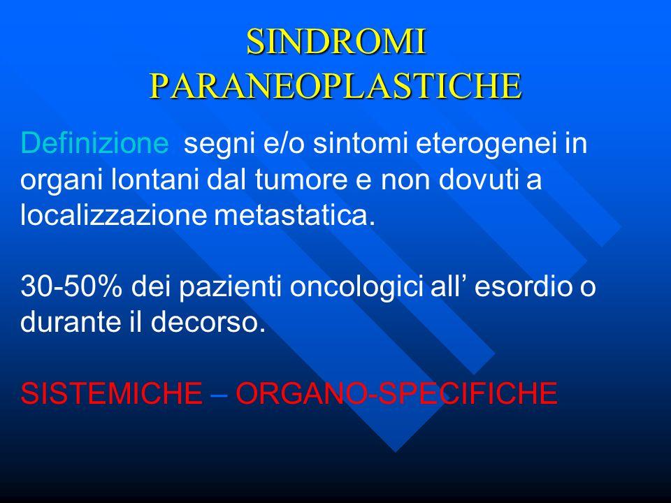 SINDROMI PARANEOPLASTICHE Definizione: segni e/o sintomi eterogenei in organi lontani dal tumore e non dovuti a localizzazione metastatica. 30-50% dei