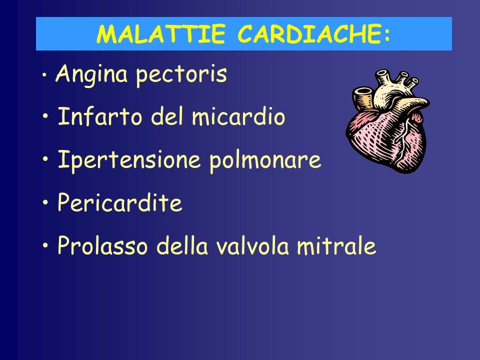 MALATTIE CARDIACHE: Angina pectoris Infarto del micardio Ipertensione polmonare Pericardite Prolasso della valvola mitrale