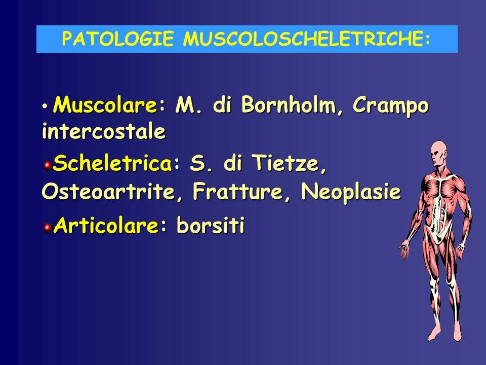 PATOLOGIE MUSCOLOSCHELETRICHE: Muscolare: M. di Bornholm, Crampo intercostale Scheletrica: S. di Tietze, Osteoartrite, Fratture, Neoplasie Articolare:
