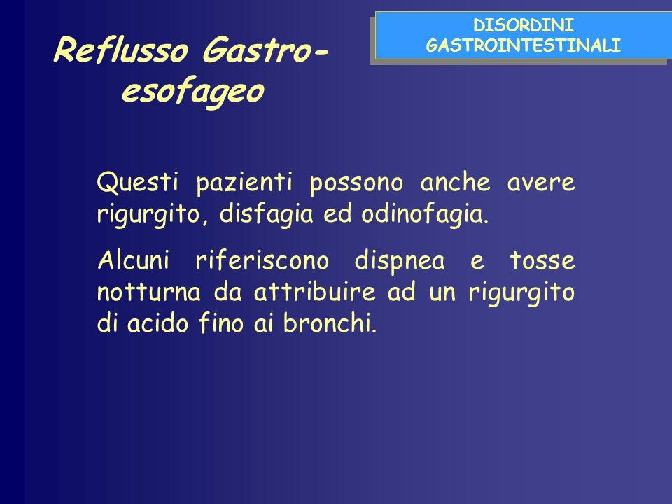 DISORDINI GASTROINTESTINALI Reflusso Gastro- esofageo Questi pazienti possono anche avere rigurgito, disfagia ed odinofagia. Alcuni riferiscono dispne