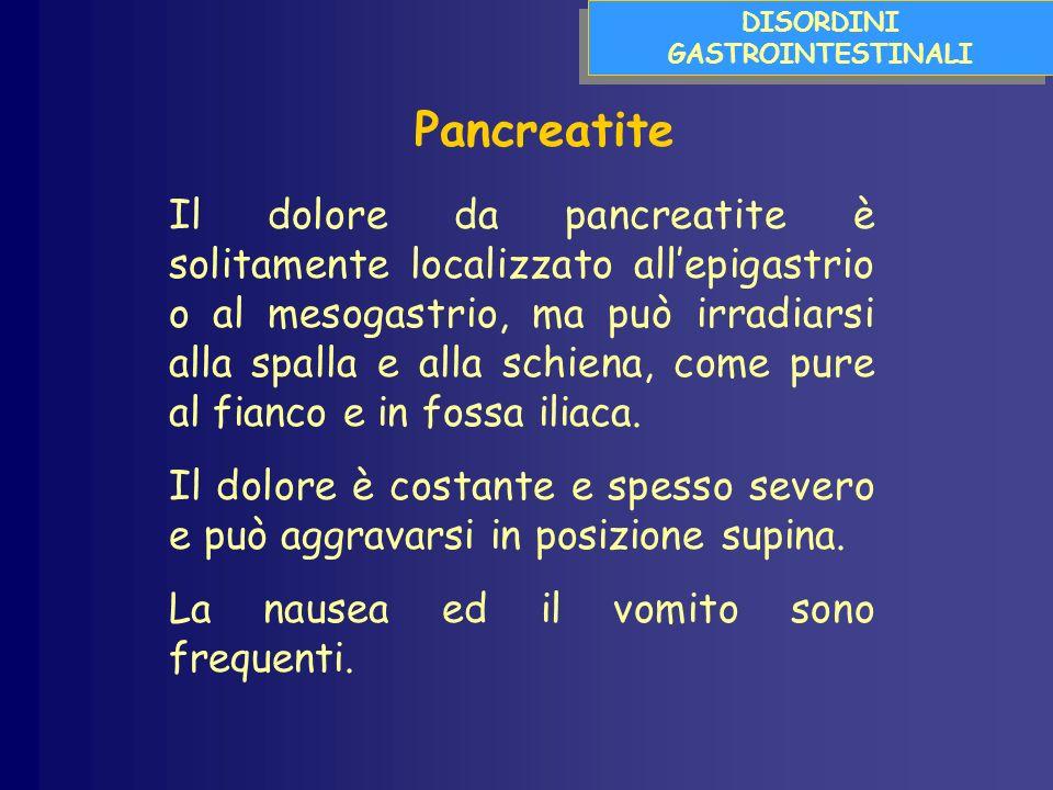 DISORDINI GASTROINTESTINALI Pancreatite Il dolore da pancreatite è solitamente localizzato allepigastrio o al mesogastrio, ma può irradiarsi alla spalla e alla schiena, come pure al fianco e in fossa iliaca.
