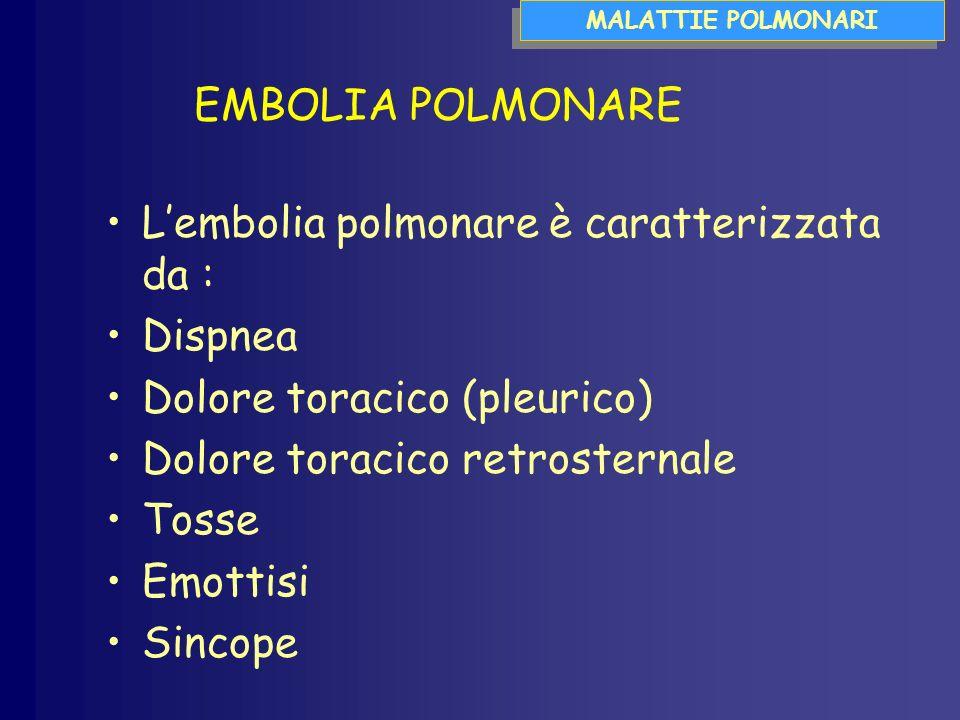 Lembolia polmonare è caratterizzata da : Dispnea Dolore toracico (pleurico) Dolore toracico retrosternale Tosse Emottisi Sincope MALATTIE POLMONARI EMBOLIA POLMONARE