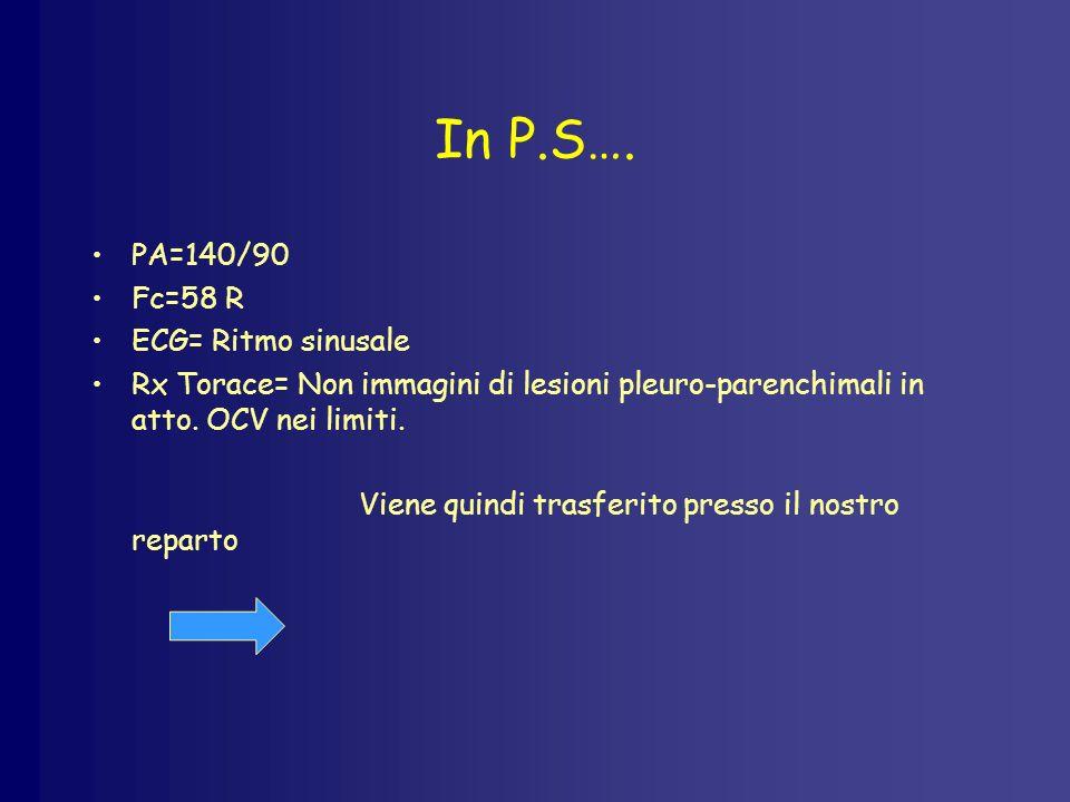 In P.S…. PA=140/90 Fc=58 R ECG= Ritmo sinusale Rx Torace= Non immagini di lesioni pleuro-parenchimali in atto. OCV nei limiti. Viene quindi trasferito