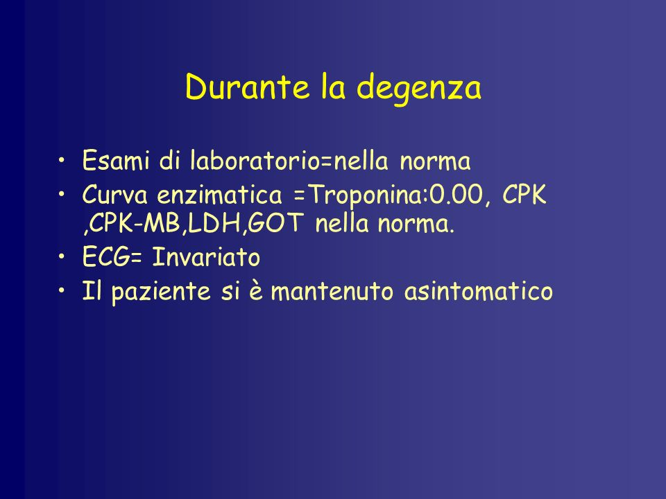 Durante la degenza Esami di laboratorio=nella norma Curva enzimatica =Troponina:0.00, CPK,CPK-MB,LDH,GOT nella norma. ECG= Invariato Il paziente si è