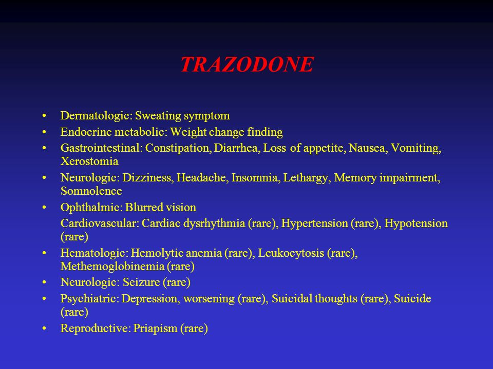 TRAZODONE Dermatologic: Sweating symptom Endocrine metabolic: Weight change finding Gastrointestinal: Constipation, Diarrhea, Loss of appetite, Nausea, Vomiting, Xerostomia Neurologic: Dizziness, Headache, Insomnia, Lethargy, Memory impairment, Somnolence Ophthalmic: Blurred vision Cardiovascular: Cardiac dysrhythmia (rare), Hypertension (rare), Hypotension (rare) Hematologic: Hemolytic anemia (rare), Leukocytosis (rare), Methemoglobinemia (rare) Neurologic: Seizure (rare) Psychiatric: Depression, worsening (rare), Suicidal thoughts (rare), Suicide (rare) Reproductive: Priapism (rare)