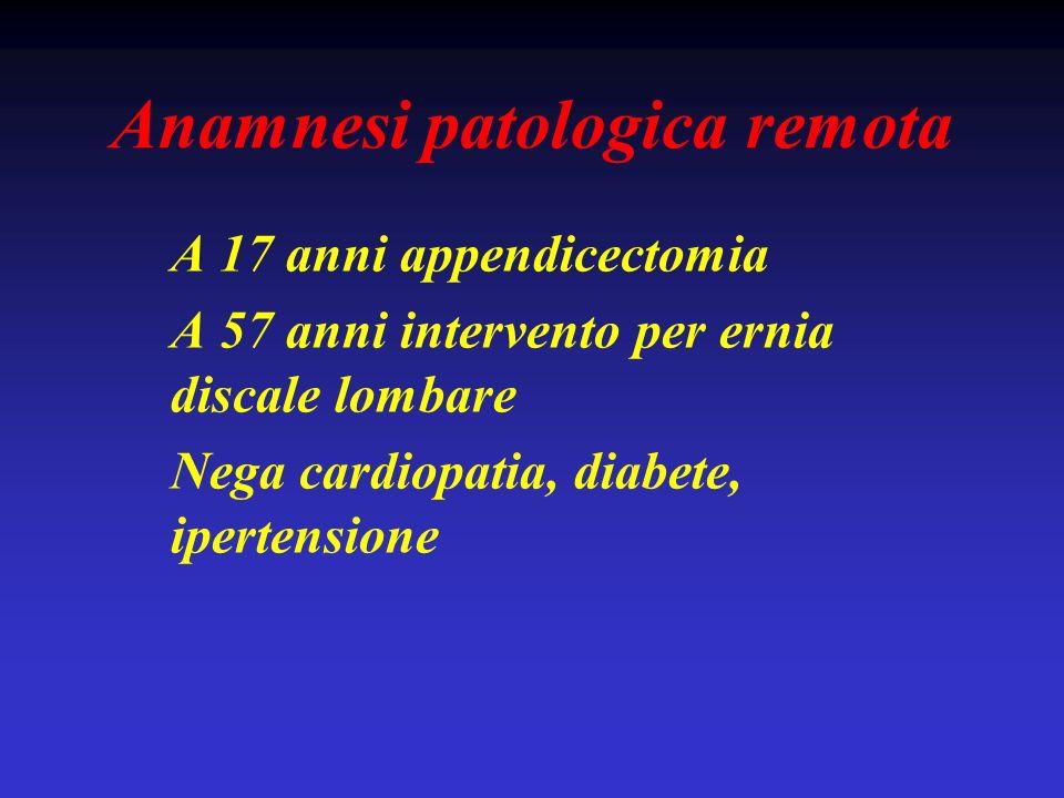 Anamnesi patologica remota A 17 anni appendicectomia A 57 anni intervento per ernia discale lombare Nega cardiopatia, diabete, ipertensione