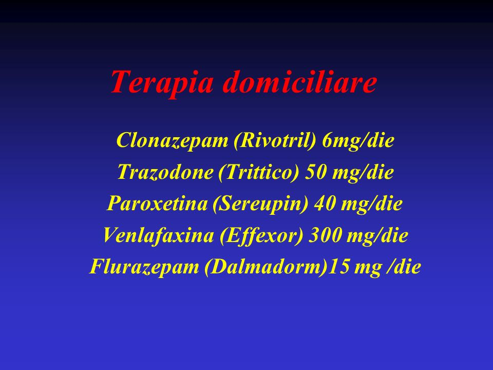 Terapia domiciliare Clonazepam (Rivotril) 6mg/die Trazodone (Trittico) 50 mg/die Paroxetina (Sereupin) 40 mg/die Venlafaxina (Effexor) 300 mg/die Flur